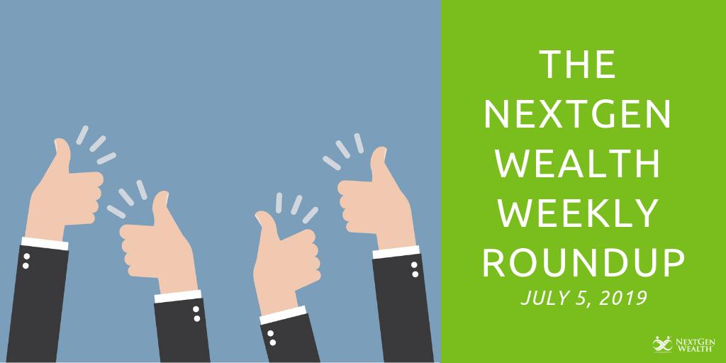 The NextGen Wealth Weekly Roundup July 5, 2019